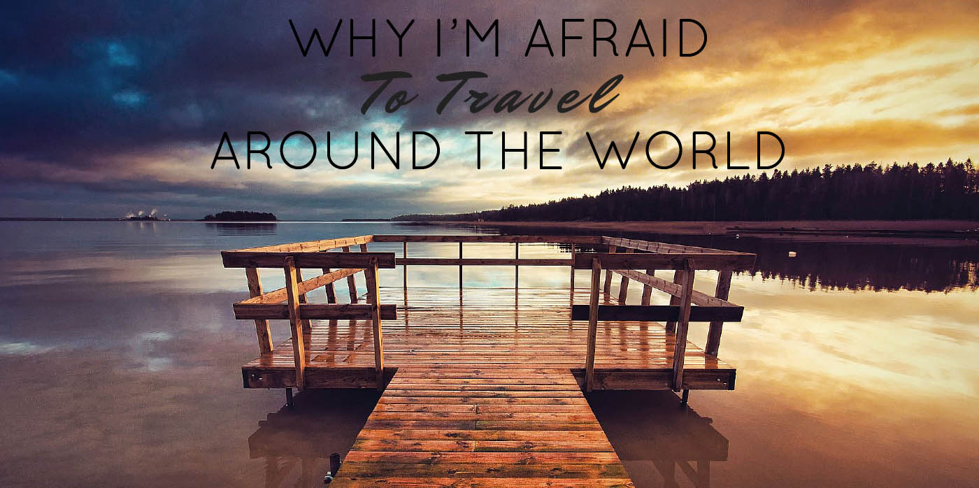 Why I'm Afraid to Travel Around the World