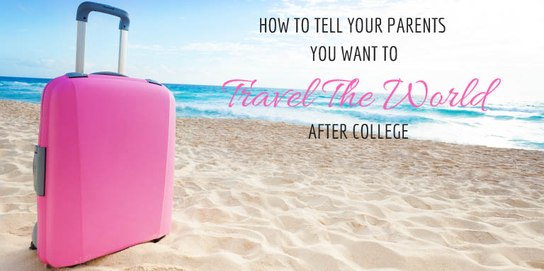 How to Tell Your Parents You Want to Travel The World After College