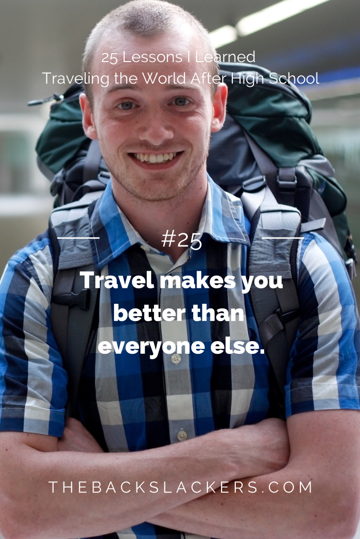 #25 - Travel makes you better than everyone else. | 25 Lessons I Learned Traveling the World After High School | The Backslackers
