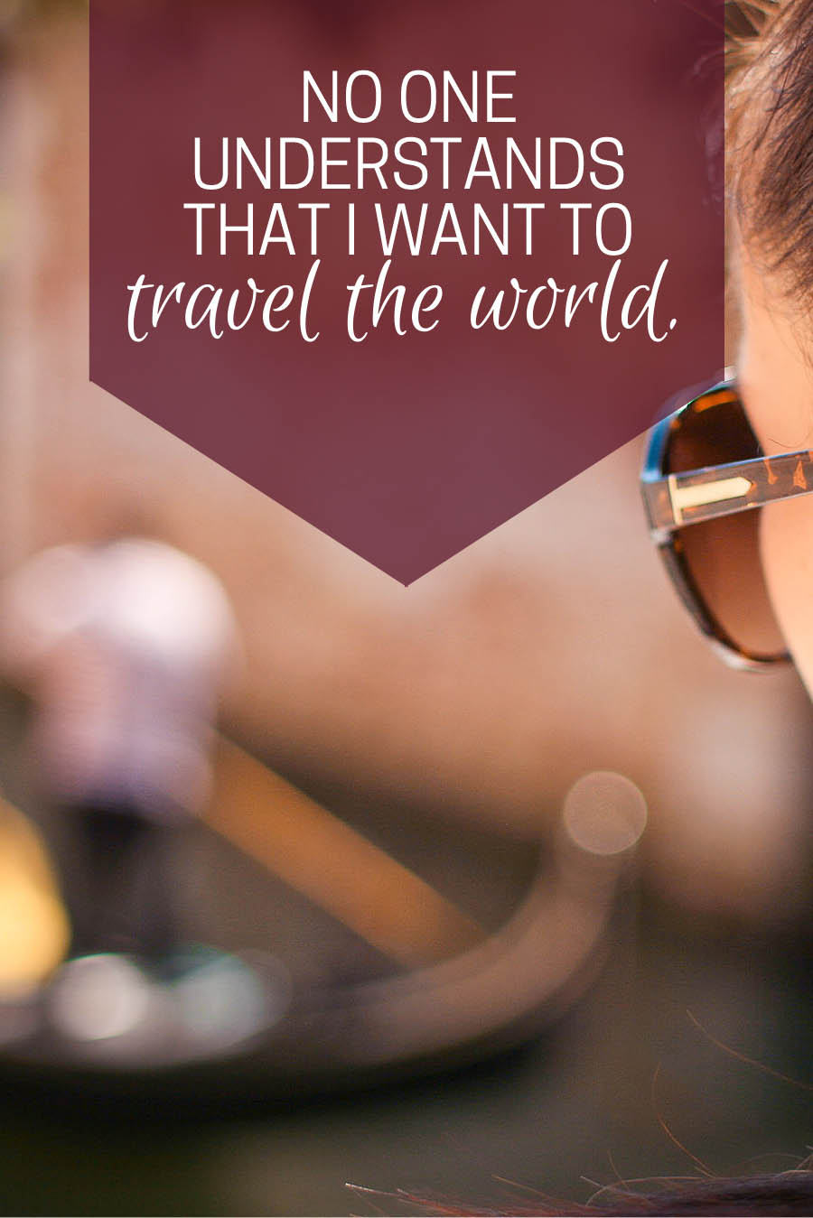 No one understands that I want to travel the world.