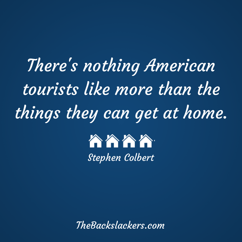 There's nothing American tourists like more than the things they can get at home. - Stephen Colbert