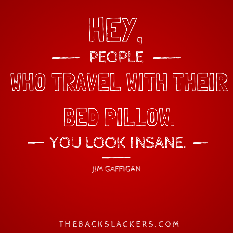 Hey, people who travel with their bed pillow. You look insane. - Jim Gaffigan