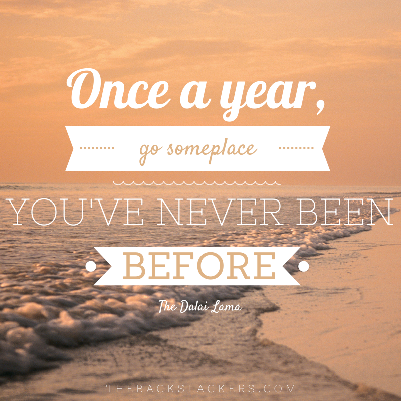 Once a year, go someplace you've never been before. - The Dalai Lama