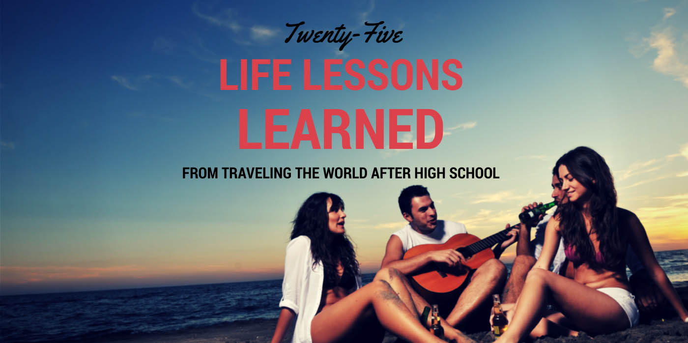 life lessons learned from traveling the world after high school 25 life lessons learned from traveling the world after high school