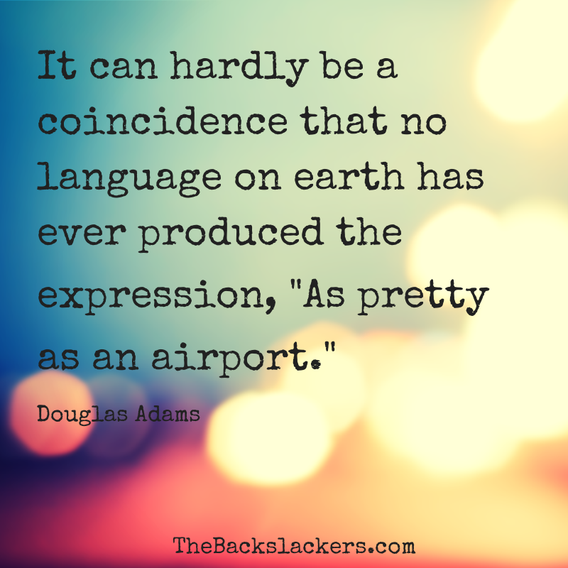 It can hardly be a coincidence that no language on earth has ever produced the expression, As pretty as an airport. - Douglas Adams