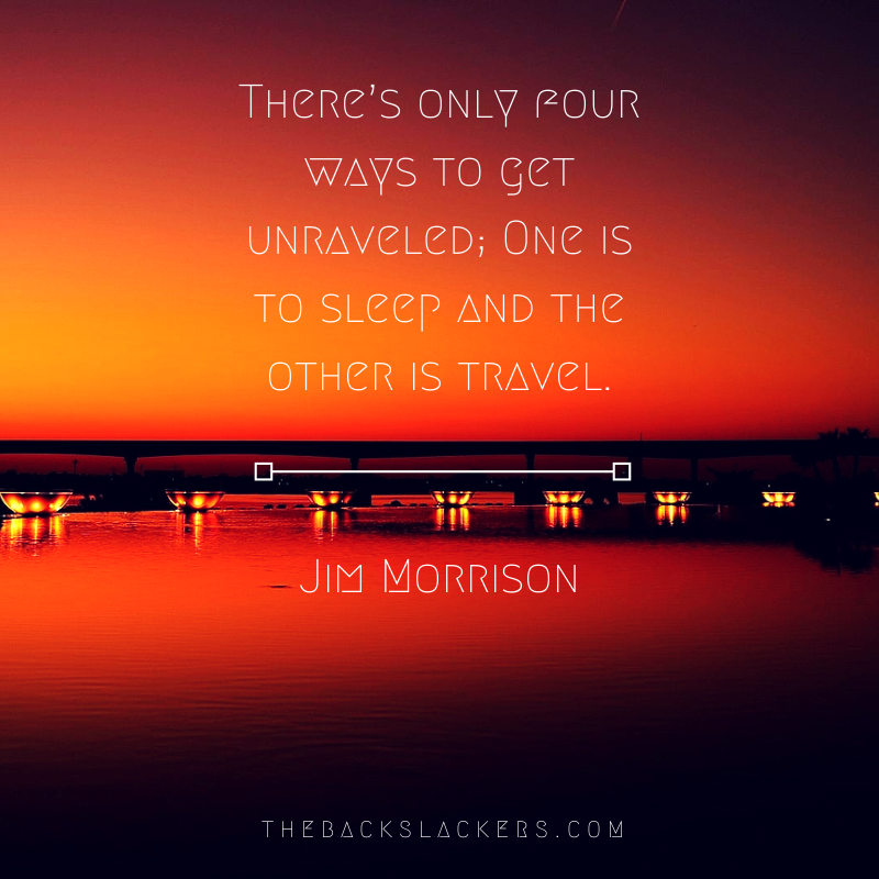 There's only four ways to get unraveled; One is to sleep and the other is travel. - Jim Morrison