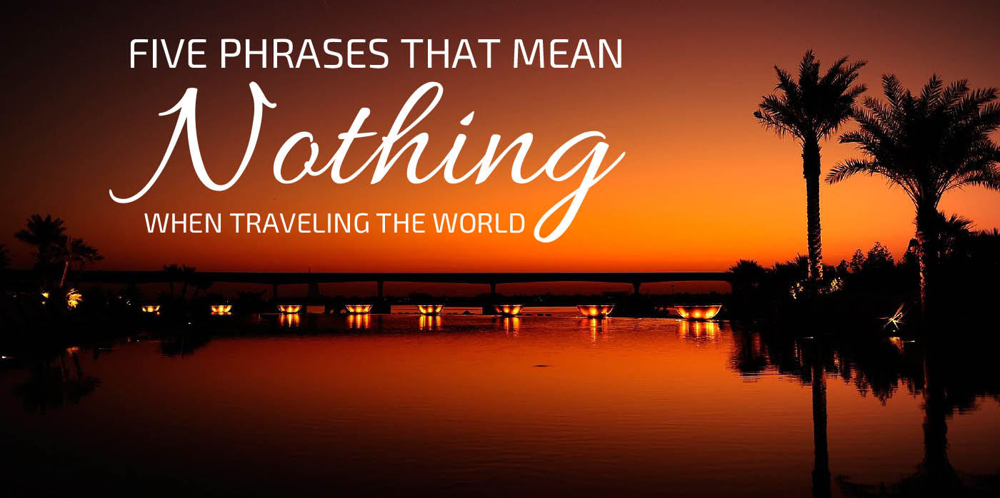 Five Phrases that Mean Nothing When Traveling the World