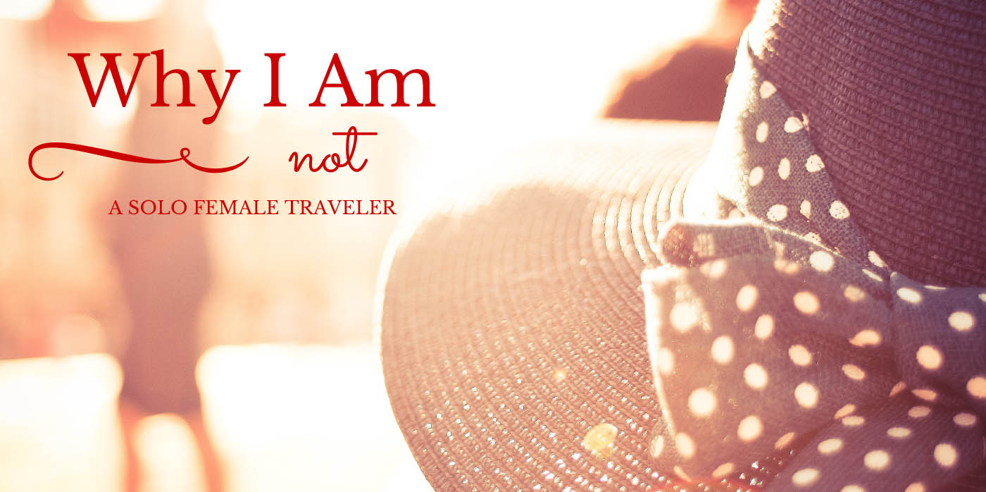 Why I am NOT a Solo Female Traveler