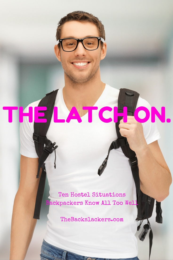 The Latch On. | Ten Hostel Situations Backpackers Know All Too Well