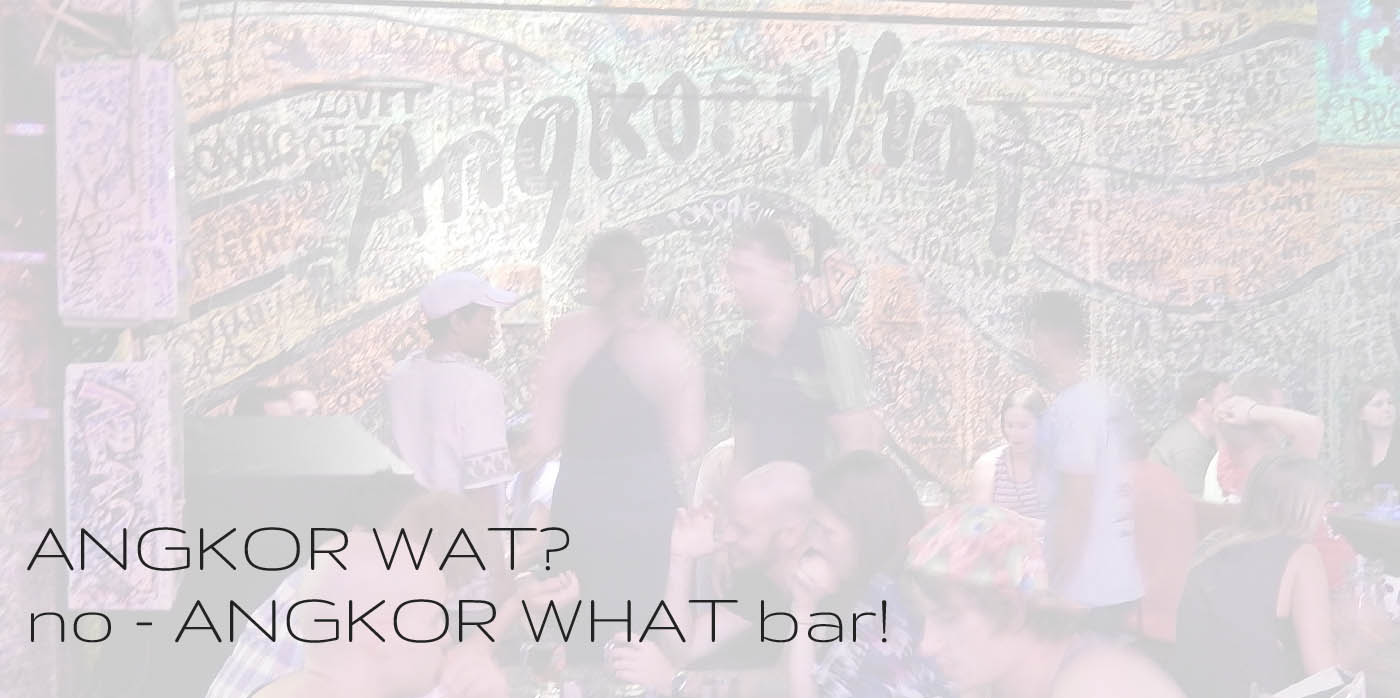 Angkor Wat? No - Angkor What Bar!