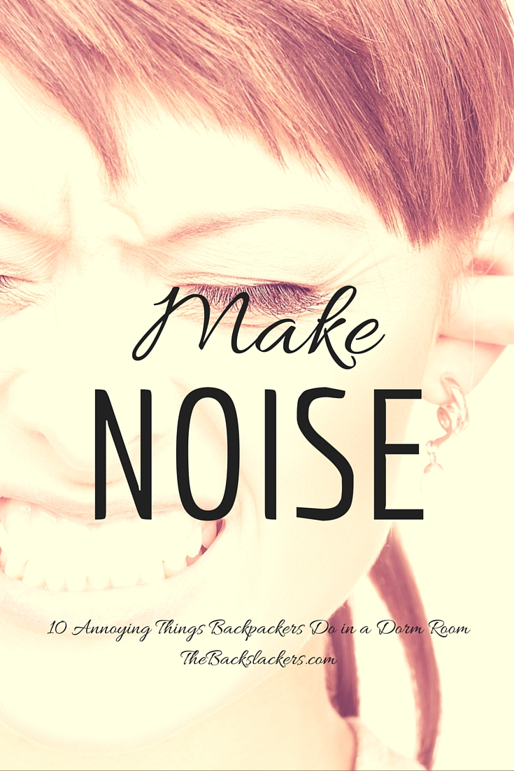 Make Noise   10 Annoying Things Backpackers Do in a Dorm Room
