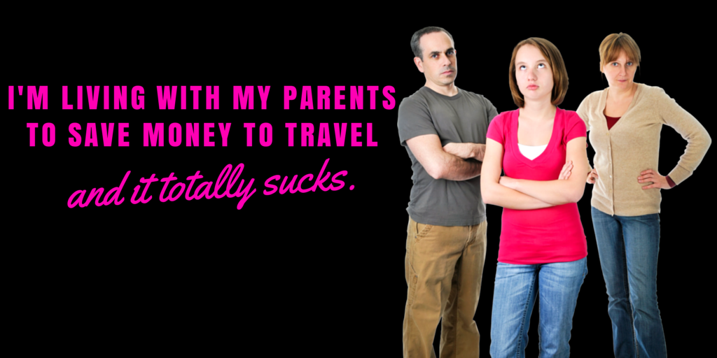 I'm living with my parents to save money to travel and it totally sucks.