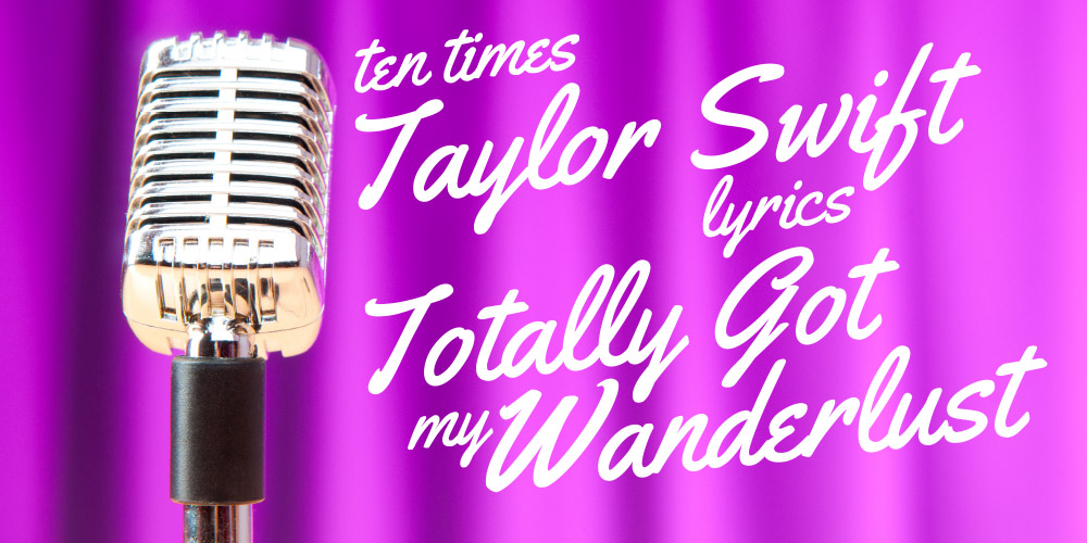 Ten Times Taylor Swift Lyrics Totally Got My Wanderlust