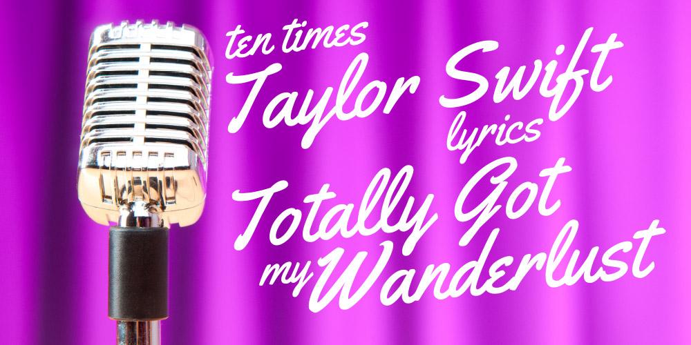 Ten Times Taylor Swift Lyrics Totally Got My Wanderlust