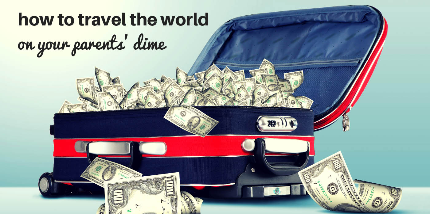 How to Travel the World on Your Parents' Dime