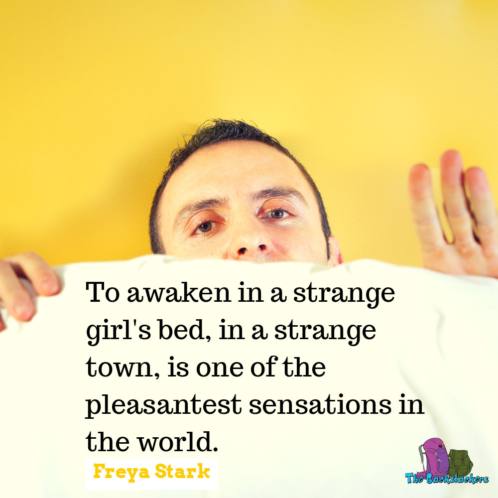 To awaken in a strange girl's bed, in a strange town, is one of the pleasantest sensations in the world. - Freya Stark