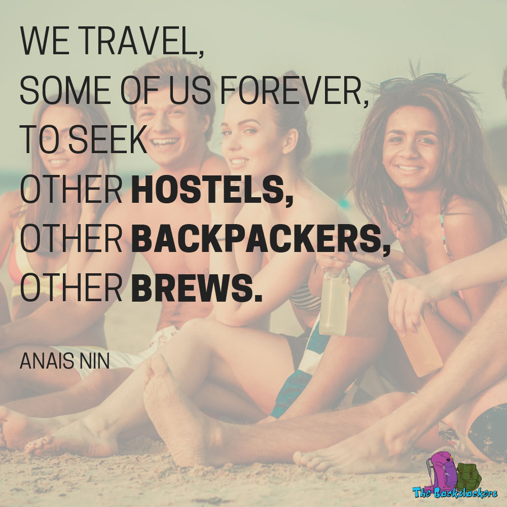 We travel, some of us forever, to seek other hostels, other backpackers, other brews. - Anais Nin