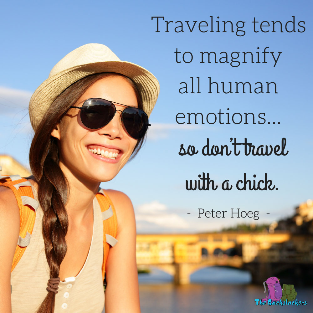 Traveling tends to magnify all human emotions...so don't travel with a chick. - Peter Hoeg