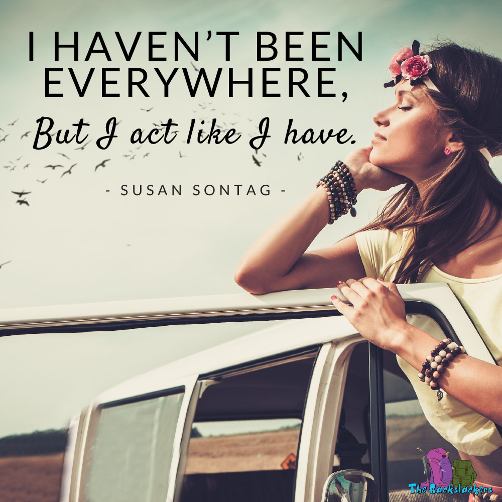 I haven't been everywhere, but I act like I have. - Susan Sontag