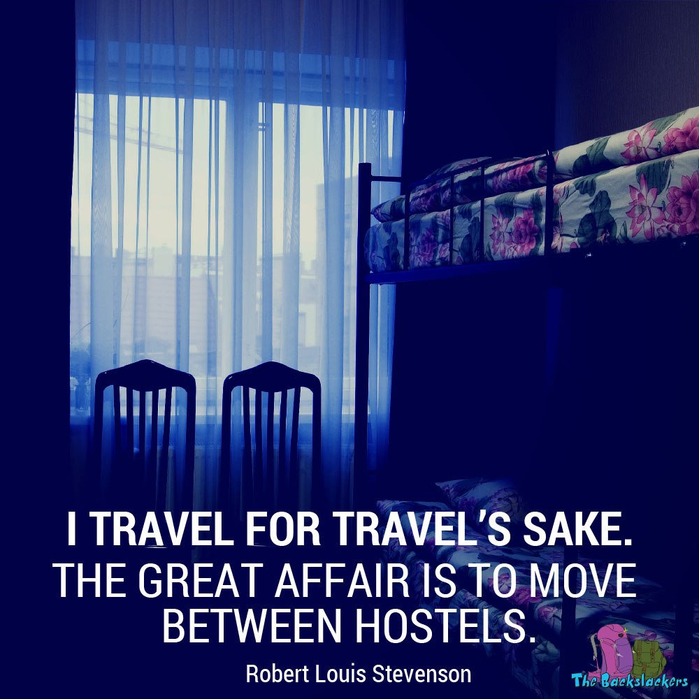 I travel for travel's sake. The great affair is to move between hostels. - Robert Louis Stevenson
