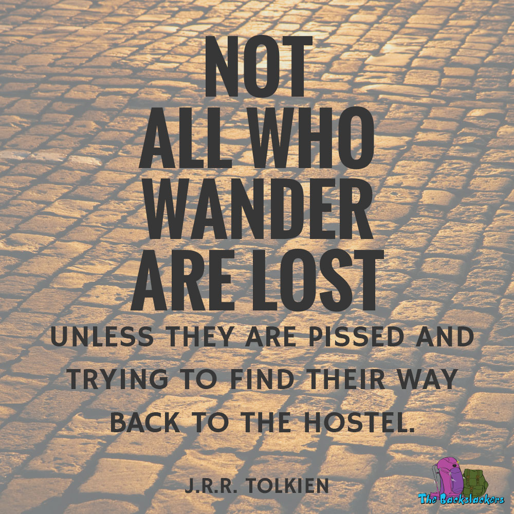 Not all who wander are lost. Unless they are pissed and trying to find their way back to the hostel. - J.R.R. Tolkein