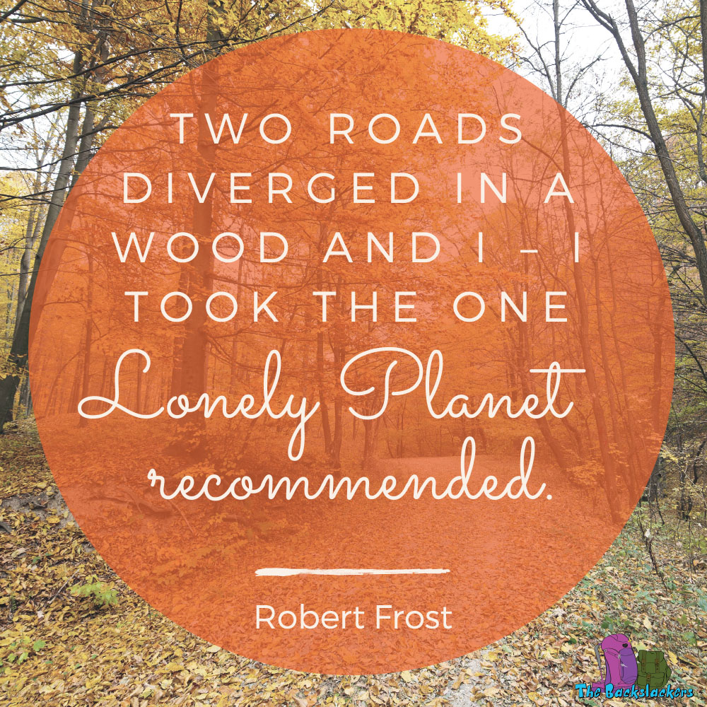 Two Roads Diverged in a Wood and I - I took the one Lonely Planet Recommended. - Robert Frost