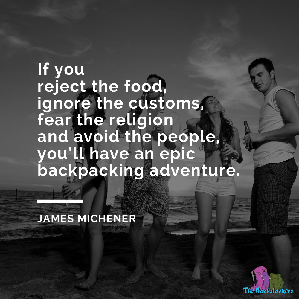 If you reject the food, ignore the customs, fear the religion and avoid the people, you'll have an epic backpacking adventure. - James Michener