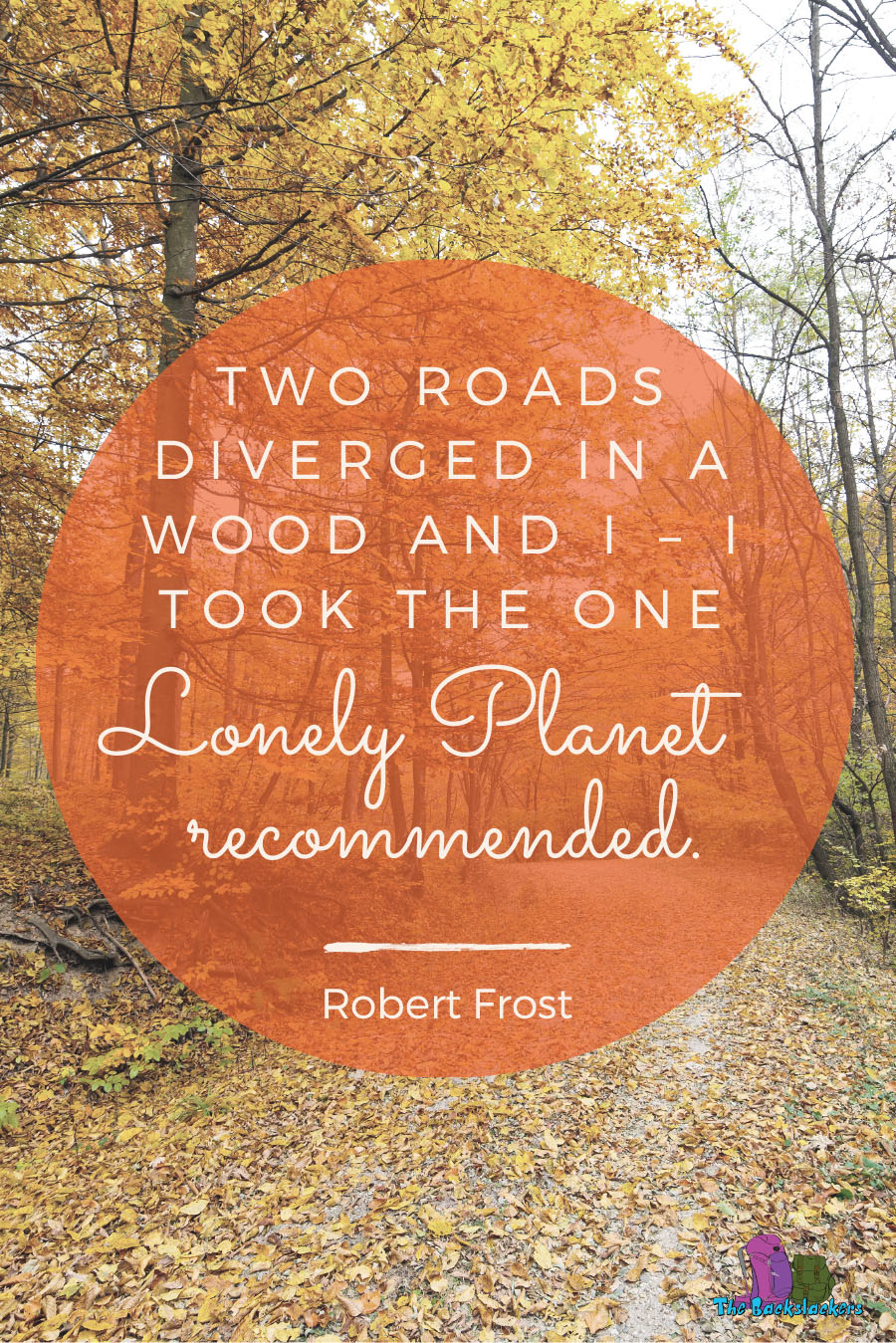 Two Roads Diverged In A Wood And I – I Took The One Lonely Planet Recommended. – Robert Frost | 10 Travel Quotes for Backpackers (Like You've Never Heard Them Before)