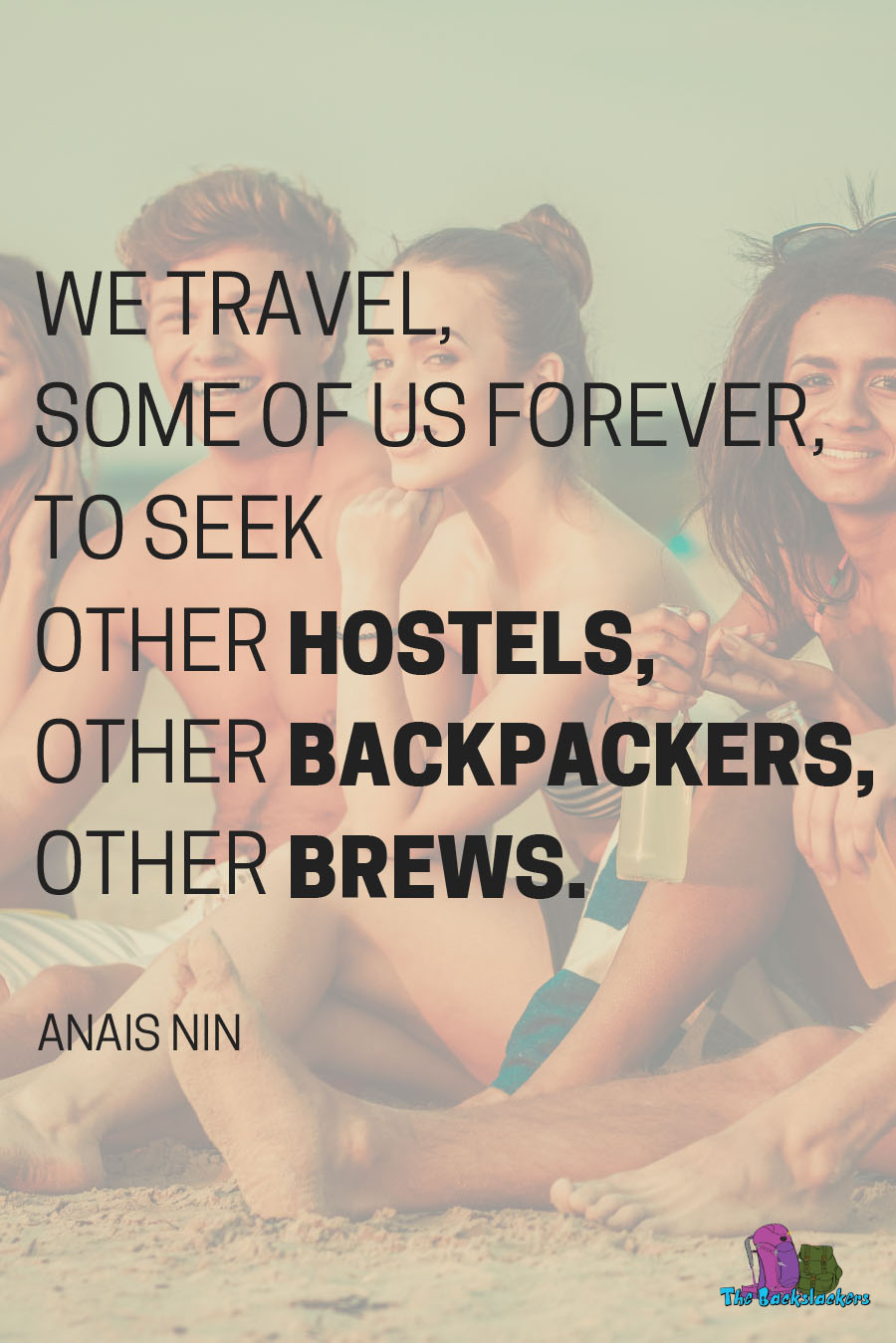 We Travel, Some Of Us Forever, To Seek Other Hostels, Other Backpackers, Other Brews. – Anais Nin | 10 Travel Quotes for Backpackers (Like You've Never Heard Them Before)