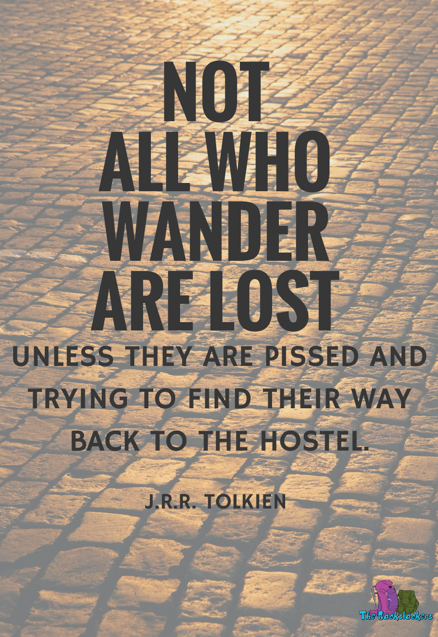 Not All Who Wander Are Lost. Unless They Are Pissed And Trying To Find Their Way Back To The Hostel. – J.R.R. Tolkein | 10 Travel Quotes for Backpackers (Like You've Never Heard Them Before)