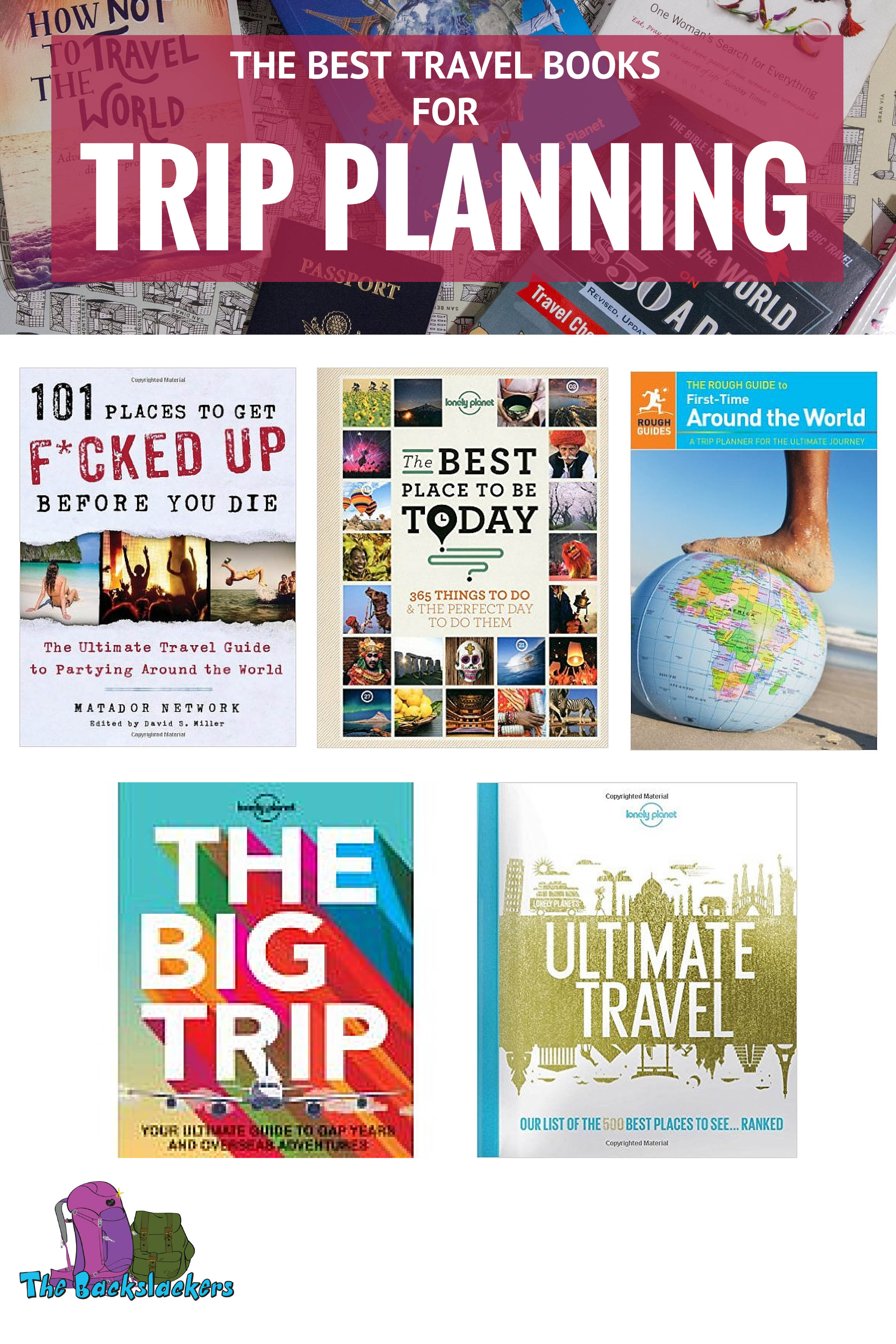 Best Travel Books for Trip Planning - Featuring 101 Places to Get F*cked Up Before You Die, Lonely Planet's The Best Places to Be Today, The Rough Guide to First-Time Around the World, The Big Trip, and Ultimate Travel.