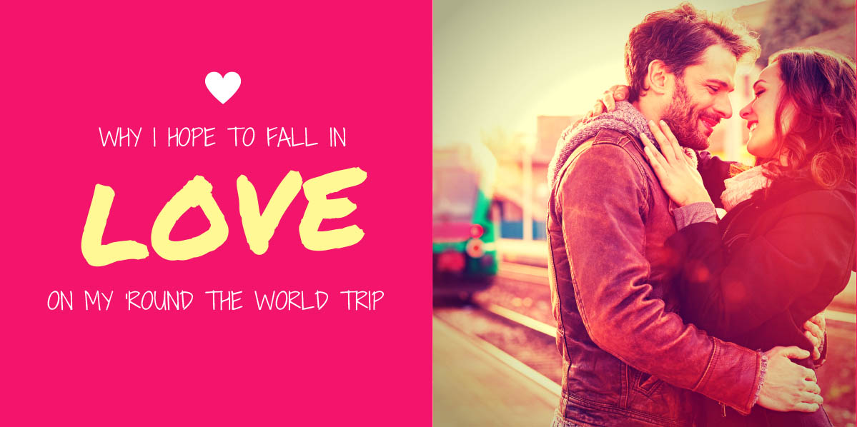 Why I hope to fall in love on my 'round the world trip.