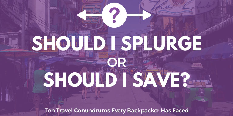 Should I splurge or save?  | Ten Travel Conundrums Every Backpacker Has Faced