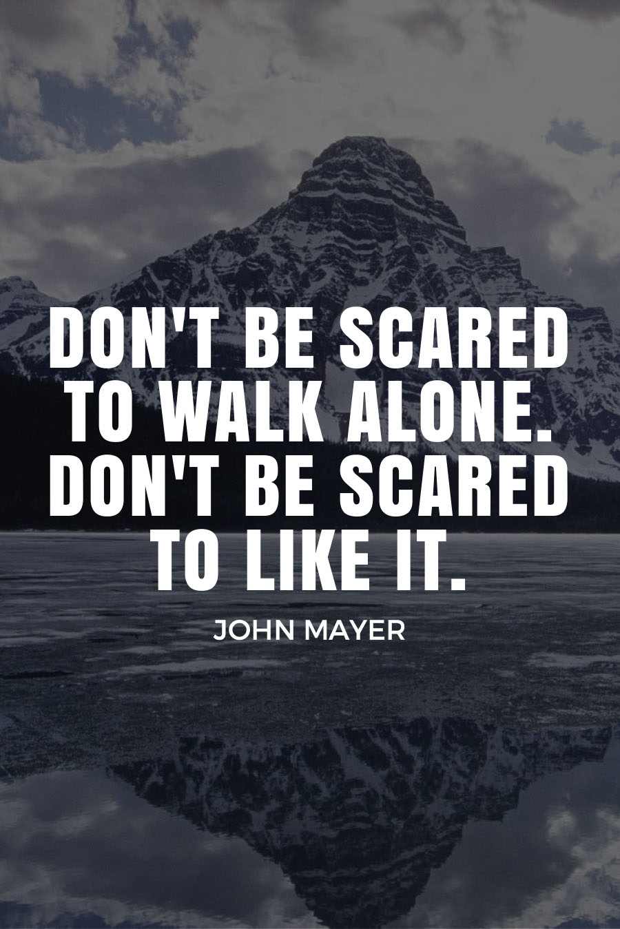 Five Quotes About Travel Fears - DON'T BE SCARED TO WALK ALONE. DON'T BE SCARED TO LIKE IT. - John Mayer