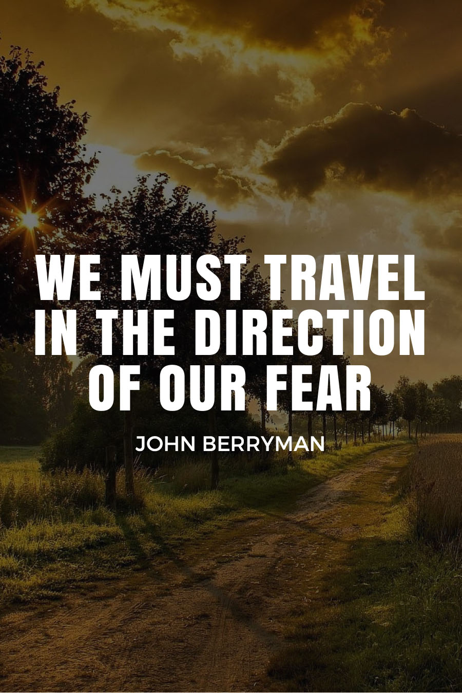 Five Quotes About Travel Fears - WE MUST TRAVEL IN THE DIRECTION OF OUR FEAR - John Berryman