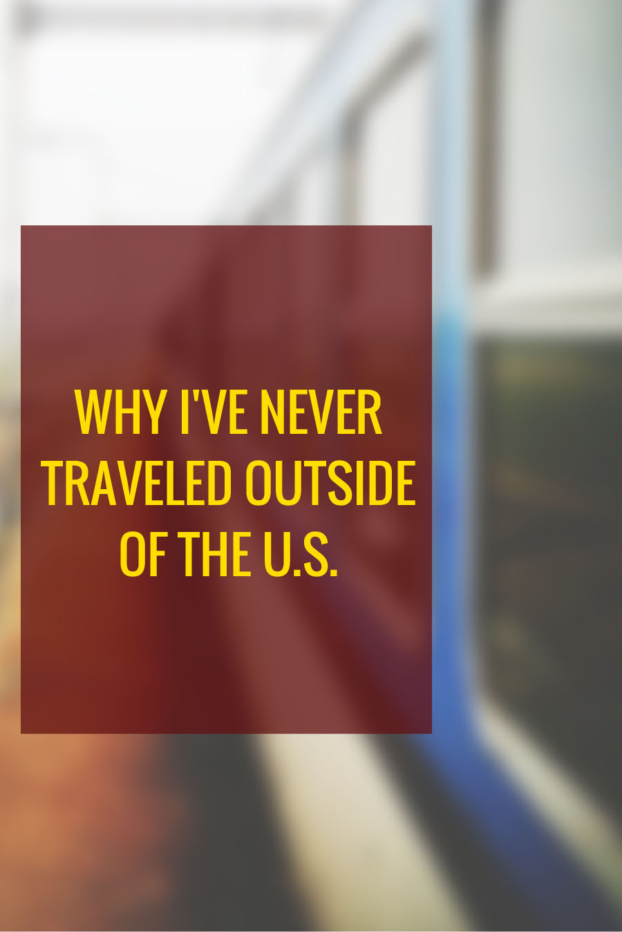 Why I've Never Traveled Outside of the U.S.